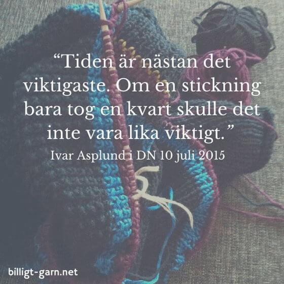 Ivar Asplund i DN 10 juli 2015: 'Tiden är nästan det viktigaste. Om stickning bara tog en kvart skulle det inte vara lika viktigt.'