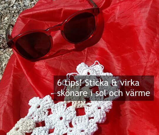 6 tips! Sticka och virka skönare i sol och värme.